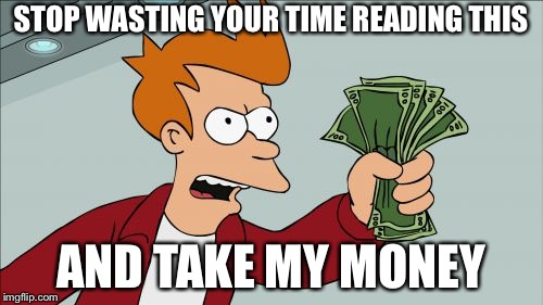 Shut Up And Take My Money Fry Meme |  STOP WASTING YOUR TIME READING THIS; AND TAKE MY MONEY | image tagged in memes,shut up and take my money fry | made w/ Imgflip meme maker