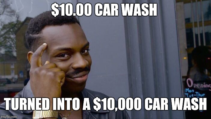 Roll Safe Think About It Meme | $10.00 CAR WASH TURNED INTO A $10,000 CAR WASH | image tagged in memes,roll safe think about it | made w/ Imgflip meme maker