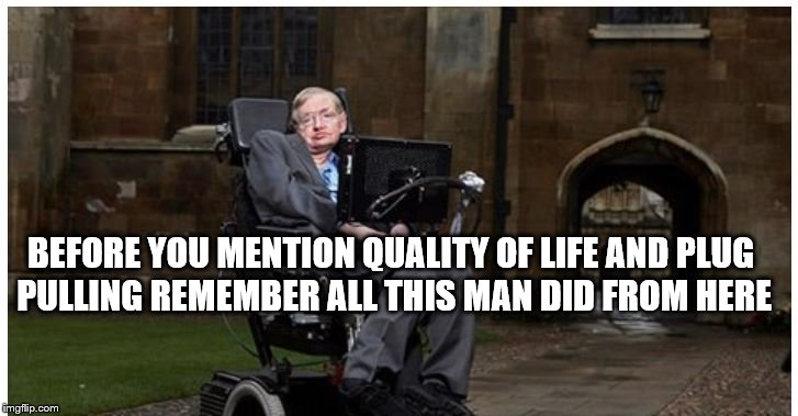 Quality of Life | BEFORE YOU MENTION QUALITY OF LIFE AND PLUG PULLING REMEMBER ALL THIS MAN DID FROM HERE | image tagged in hawking quality,quality of life,life support | made w/ Imgflip meme maker