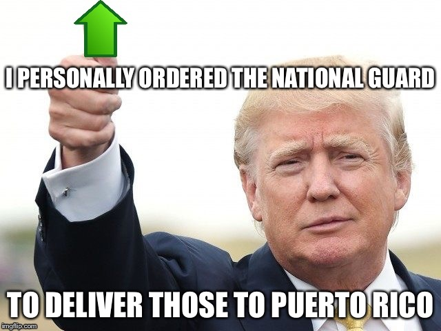 Trump Upvote | I PERSONALLY ORDERED THE NATIONAL GUARD TO DELIVER THOSE TO PUERTO RICO | image tagged in trump upvote | made w/ Imgflip meme maker
