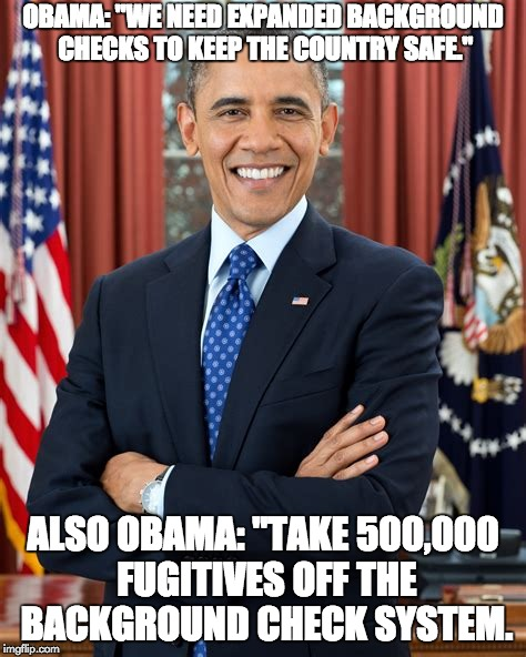 "idiot | OBAMA: ""WE NEED EXPANDED BACKGROUND CHECKS TO KEEP THE COUNTRY SAFE."" ALSO OBAMA: ""TAKE 500,000 FUGITIVES OFF THE BACKGROUND CHECK SYSTEM. 