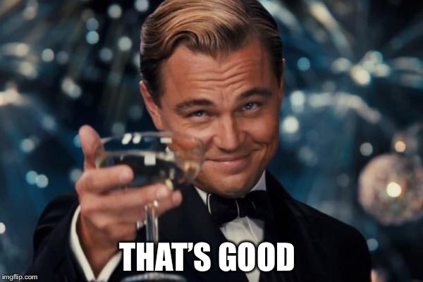 Leonardo Dicaprio Cheers Meme | THAT'S GOOD | image tagged in memes,leonardo dicaprio cheers | made w/ Imgflip meme maker
