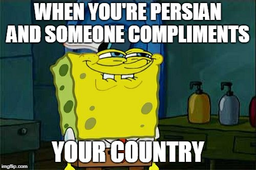 Dont You Squidward Meme | WHEN YOU'RE PERSIAN AND SOMEONE COMPLIMENTS YOUR COUNTRY | image tagged in memes,dont you squidward | made w/ Imgflip meme maker