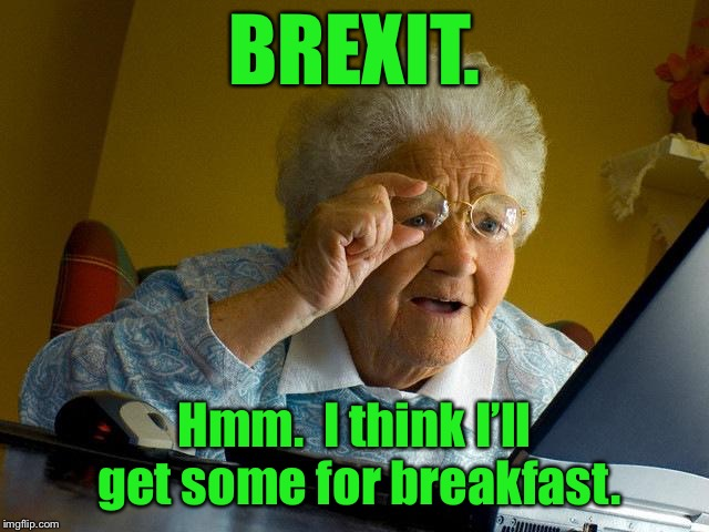 Politically unsophisticated Grandma | BREXIT. Hmm.  I think I'll get some for breakfast. | image tagged in memes,grandma finds the internet,brexit,politics,breakfast food,confused | made w/ Imgflip meme maker