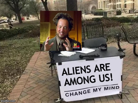 Strange people are out there. | ALIENS ARE AMONG US! | image tagged in change my mind,ancient aliens,memes,funny | made w/ Imgflip meme maker