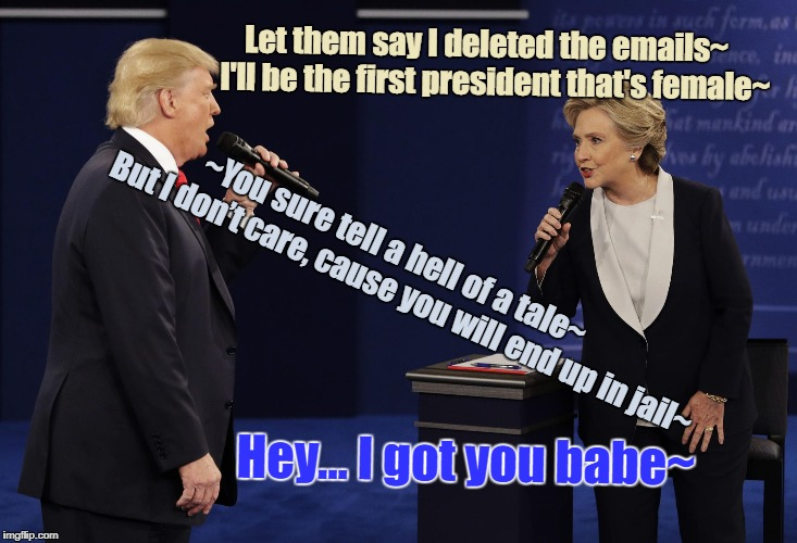I got you babe~ | Let them say I deleted the emails~  I'll be the first president that's female~ ~You sure tell a hell of a tale~        But I don't care, | image tagged in trump and hillary sing i got you babe duet,the debate still goes on,karaoke night at the white house,trump don hillary clinton s | made w/ Imgflip meme maker