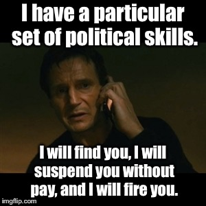 The parent of the suspended senior who exercised his right not to protest or counter protest, but instead study during school. | I have a particular set of political skills. I will find you, I will suspend you without pay, and I will fire you. | image tagged in memes,liam neeson taken | made w/ Imgflip meme maker