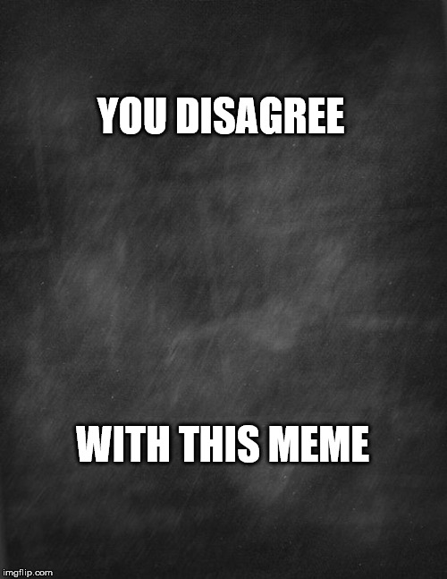 black blank | YOU DISAGREE WITH THIS MEME | image tagged in black blank | made w/ Imgflip meme maker