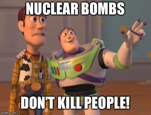 X, X Everywhere Meme | NUCLEAR BOMBS DON'T KILL PEOPLE! | image tagged in memes,x,x everywhere,x x everywhere | made w/ Imgflip meme maker