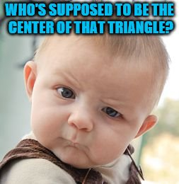 Skeptical Baby Meme | WHO'S SUPPOSED TO BE THE CENTER OF THAT TRIANGLE? | image tagged in memes,skeptical baby | made w/ Imgflip meme maker