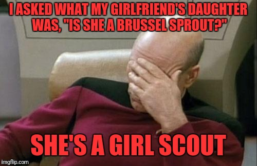 "True story! | I ASKED WHAT MY GIRLFRIEND'S DAUGHTER WAS, ""IS SHE A BRUSSEL SPROUT?"" SHE'S A GIRL SCOUT 