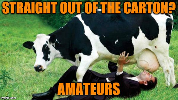 STRAIGHT OUT OF THE CARTON? AMATEURS | made w/ Imgflip meme maker