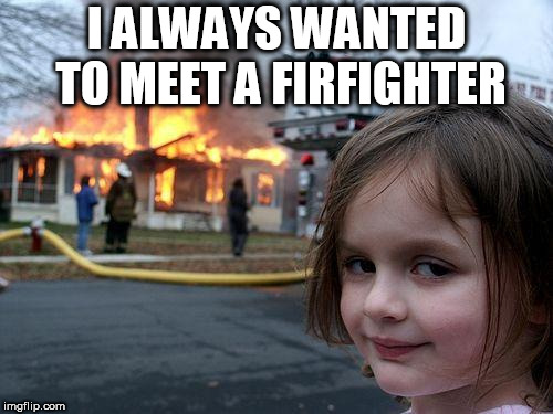 Disaster Girl Meme | I ALWAYS WANTED TO MEET A FIRFIGHTER | image tagged in memes,disaster girl | made w/ Imgflip meme maker