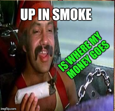 UP IN SMOKE IS WHERE MY MONEY GOES | made w/ Imgflip meme maker
