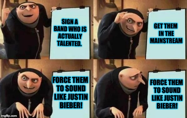 There's no talent in the mainstream music | SIGN A BAND WHO IS ACTUALLY TALENTED. GET THEM IN THE MAINSTREAM FORCE THEM TO SOUND LIKE JUSTIN BIEBER! FORCE THEM TO SOUND LIKE JUSTIN BIE | image tagged in gru's plan,music,memes,pop music,rock music,funny | made w/ Imgflip meme maker