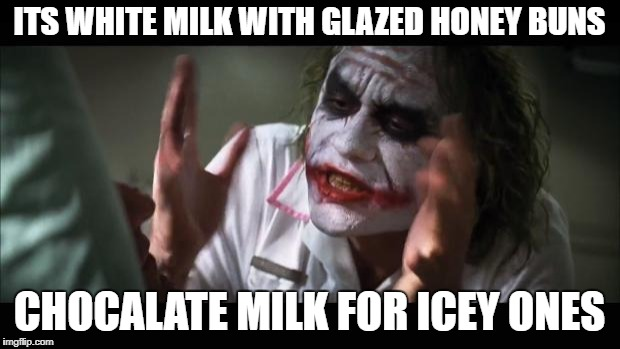 And everybody loses their minds Meme | ITS WHITE MILK WITH GLAZED HONEY BUNS CHOCALATE MILK FOR ICEY ONES | image tagged in memes,and everybody loses their minds | made w/ Imgflip meme maker