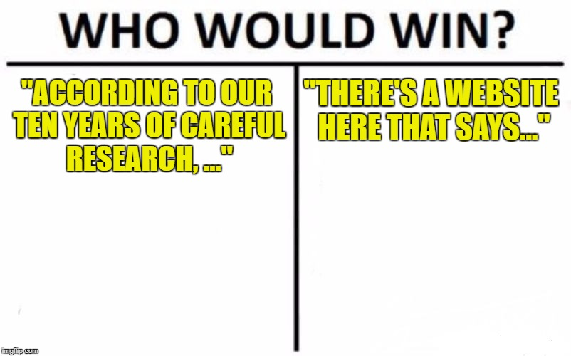 "Who Would Win? Meme | ""ACCORDING TO OUR TEN YEARS OF CAREFUL RESEARCH, ..."" ""THERE'S A WEBSITE HERE THAT SAYS..."" 