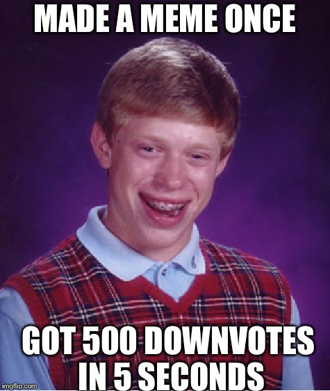 Bad Luck Brian Meme | MADE A MEME ONCE GOT 500 DOWNVOTES IN 5 SECONDS | image tagged in memes,bad luck brian | made w/ Imgflip meme maker