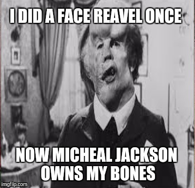 I DID A FACE REAVEL ONCE NOW MICHEAL JACKSON OWNS MY BONES | made w/ Imgflip meme maker