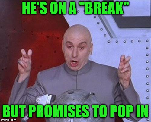 "Dr Evil Laser Meme | HE'S ON A ""BREAK"" BUT PROMISES TO POP IN 