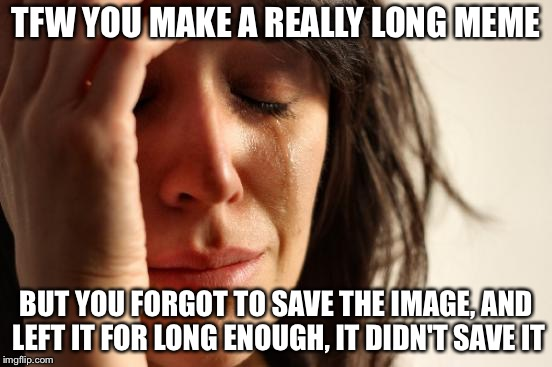 I was working on a really long meme, but I accidentally deleted the memory of the device as I was making it, and...here I am... | TFW YOU MAKE A REALLY LONG MEME BUT YOU FORGOT TO SAVE THE IMAGE, AND LEFT IT FOR LONG ENOUGH, IT DIDN'T SAVE IT | image tagged in memes,first world problems,mistake,long meme,forgot,save | made w/ Imgflip meme maker