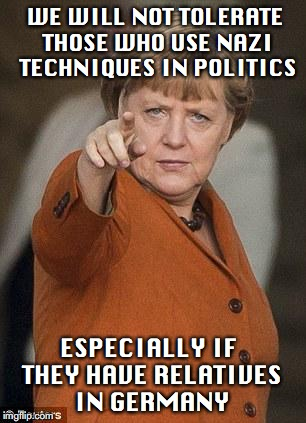 No Nazis | WE WILL NOT TOLERATE THOSE WHO USE NAZI TECHNIQUES IN POLITICS ESPECIALLY IF THEY HAVE RELATIVES IN GERMANY | image tagged in nazis,police state,hipocrisy,angela merkel | made w/ Imgflip meme maker