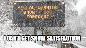Snowing, well, I Guess You Could Say... | I CAN'T GET SNOW SATISFACTION | image tagged in memes,politics,snow,england,music joke,funny | made w/ Imgflip meme maker