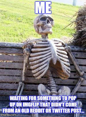 Originality is dying.... | ME WAITING FOR SOMETHING TO POP UP ON IMGFLIP THAT DIDN'T COME FROM AN OLD REDDIT OR TWITTER POST... | image tagged in memes,waiting skeleton | made w/ Imgflip meme maker