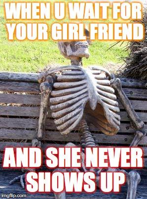 Waiting Skeleton Meme | WHEN U WAIT FOR YOUR GIRL FRIEND AND SHE NEVER SHOWS UP | image tagged in memes,waiting skeleton | made w/ Imgflip meme maker