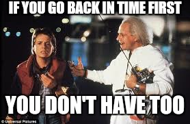 IF YOU GO BACK IN TIME FIRST YOU DON'T HAVE TOO | made w/ Imgflip meme maker