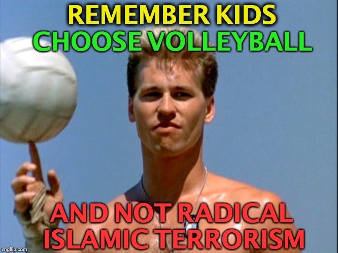 A Public Service Messaage | CHOOSE VOLLEYBALL AND NOT RADICAL ISLAMIC TERRORISM REMEMBER KIDS | image tagged in volleyball meme,advice,islamic terrorism | made w/ Imgflip meme maker