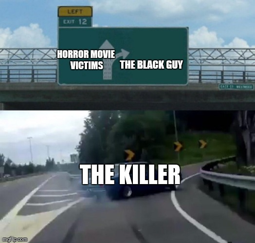 Horror movies | HORROR MOVIE VICTIMS THE BLACK GUY THE KILLER | image tagged in memes,left exit 12 off ramp,racist,funny,dank memes | made w/ Imgflip meme maker