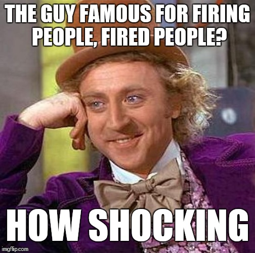 Creepy Condescending Wonka Meme | THE GUY FAMOUS FOR FIRING PEOPLE, FIRED PEOPLE? HOW SHOCKING | image tagged in memes,creepy condescending wonka | made w/ Imgflip meme maker