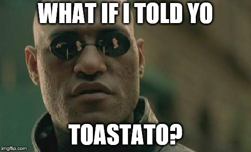 Matrix Morpheus Meme | WHAT IF I TOLD YO TOASTATO? | image tagged in memes,matrix morpheus | made w/ Imgflip meme maker