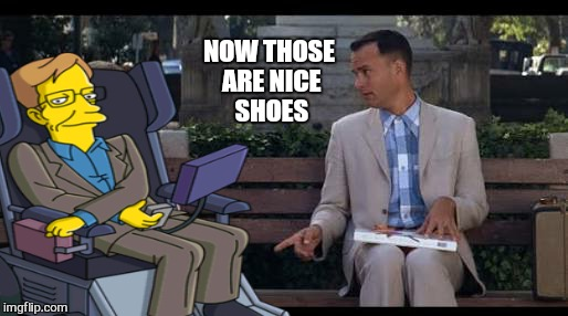 And just like that.  .. | NOW THOSE ARE NICE SHOES | image tagged in memes,stephen hawking,simpsons,forest gump,and just like that,bad photoshop sunday | made w/ Imgflip meme maker