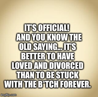 B*tch | IT'S OFFICIAL! AND YOU KNOW THE OLD SAYING... IT'S BETTER TO HAVE LOVED AND DIVORCED THAN TO BE STUCK WITH THE B*TCH FOREVER. | image tagged in blank | made w/ Imgflip meme maker