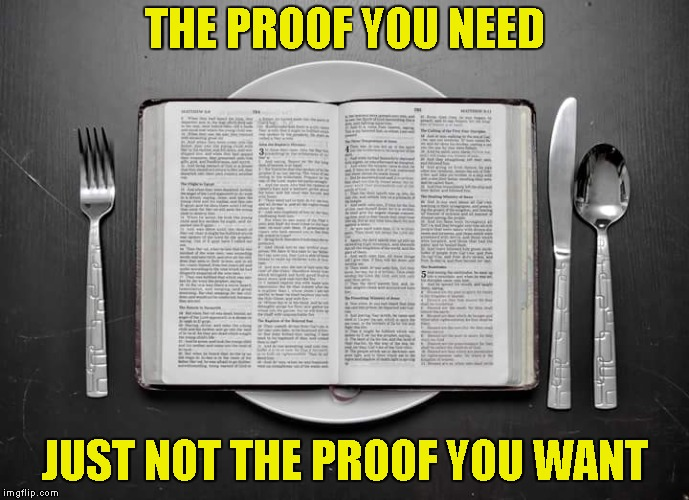 Hungry For The Proof? | THE PROOF YOU NEED JUST NOT THE PROOF YOU WANT | image tagged in proof,athiest,bible,christianity,word of god,scripture | made w/ Imgflip meme maker