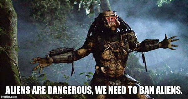 Predator Outstretched Arms | ALIENS ARE DANGEROUS, WE NEED TO BAN ALIENS. | image tagged in predator outstretched arms | made w/ Imgflip meme maker
