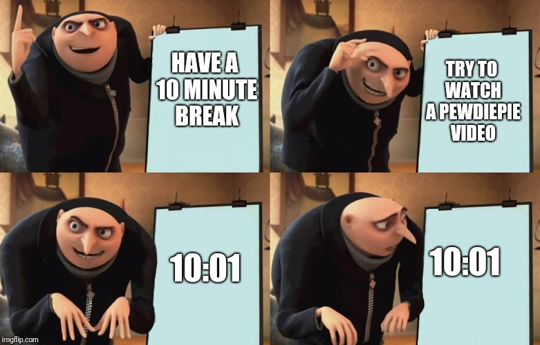 Gru | HAVE A 10 MINUTE BREAK TRY TO WATCH A PEWDIEPIE VIDEO 10:01 10:01 | image tagged in gru | made w/ Imgflip meme maker