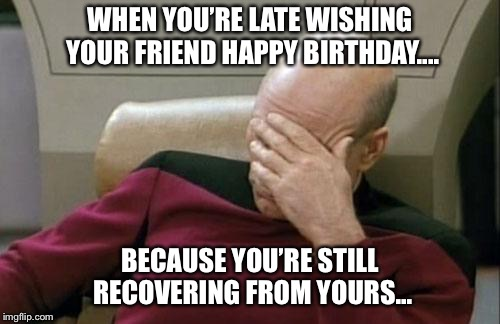 Captain Picard Facepalm Meme | WHEN YOU'RE LATE WISHING YOUR FRIEND HAPPY BIRTHDAY.... BECAUSE YOU'RE STILL RECOVERING FROM YOURS... | image tagged in memes,captain picard facepalm | made w/ Imgflip meme maker