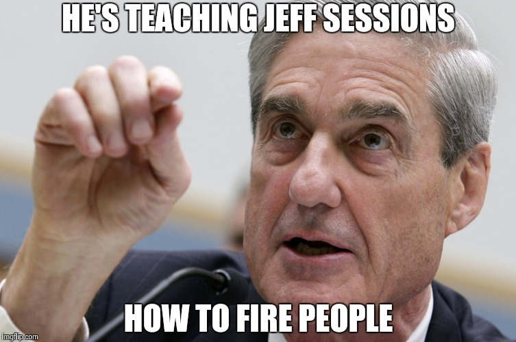 Robert Mueller penis size | HE'S TEACHING JEFF SESSIONS HOW TO FIRE PEOPLE | image tagged in robert mueller penis size | made w/ Imgflip meme maker