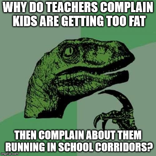 Philosoraptor Meme | WHY DO TEACHERS COMPLAIN KIDS ARE GETTING TOO FAT THEN COMPLAIN ABOUT THEM RUNNING IN SCHOOL CORRIDORS? | image tagged in memes,philosoraptor | made w/ Imgflip meme maker
