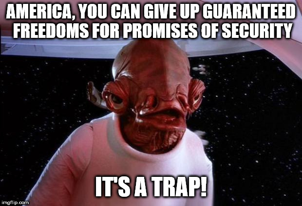 mondays its a trap | AMERICA, YOU CAN GIVE UP GUARANTEED FREEDOMS FOR PROMISES OF SECURITY IT'S A TRAP! | image tagged in mondays its a trap | made w/ Imgflip meme maker