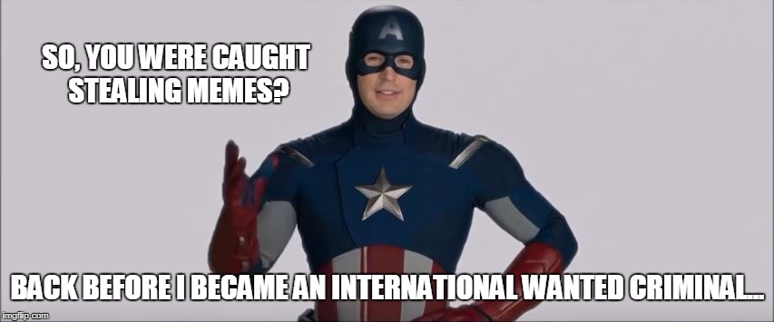 Stealing Memes | SO, YOU WERE CAUGHT STEALING MEMES? BACK BEFORE I BECAME AN INTERNATIONAL WANTED CRIMINAL... | image tagged in funny,the avengers,captain america,marvel | made w/ Imgflip meme maker