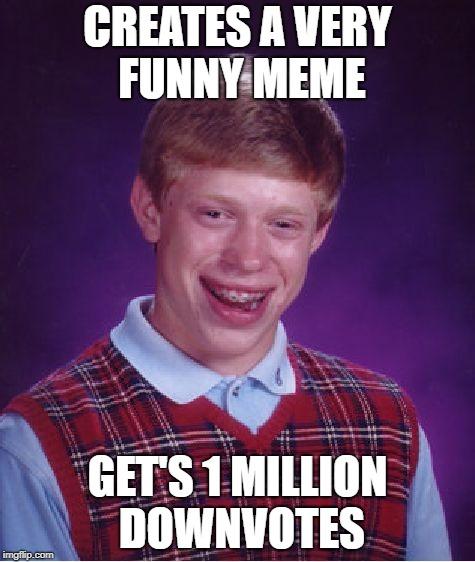 Bad Luck Brian Meme | CREATES A VERY FUNNY MEME GET'S 1 MILLION DOWNVOTES | image tagged in memes,bad luck brian | made w/ Imgflip meme maker