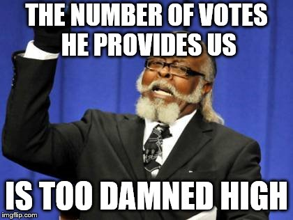 Too Damn High Meme | THE NUMBER OF VOTES HE PROVIDES US IS TOO DAMNED HIGH | image tagged in memes,too damn high | made w/ Imgflip meme maker
