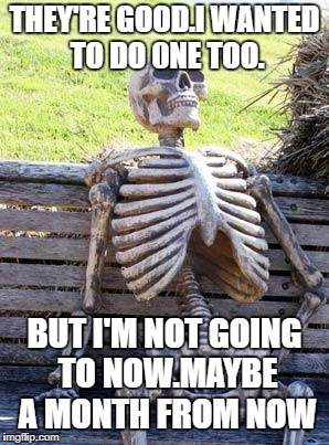 Waiting Skeleton Meme | THEY'RE GOOD.I WANTED TO DO 0NE TOO. BUT I'M NOT GOING TO NOW.MAYBE A MONTH FROM NOW | image tagged in memes,waiting skeleton | made w/ Imgflip meme maker