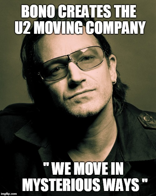 Bono approves | BONO CREATES THE U2 MOVING COMPANY '' WE MOVE IN MYSTERIOUS WAYS "