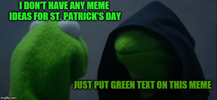 Evil Kermit Meme | I DON'T HAVE ANY MEME IDEAS FOR ST. PATRICK'S DAY JUST PUT GREEN TEXT ON THIS MEME | image tagged in memes,evil kermit | made w/ Imgflip meme maker