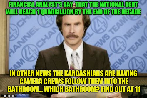 Bread and circuses  | FINANCIAL ANALYST'S SAY  THAT THE NATIONAL DEBT WILL REACH 1 QUADRILLION BY THE END OF THE DECADE IN OTHER NEWS THE KARDASHIANS ARE HAVING C | image tagged in memes,ron burgundy,bread and circuses,divide and rule,politics | made w/ Imgflip meme maker